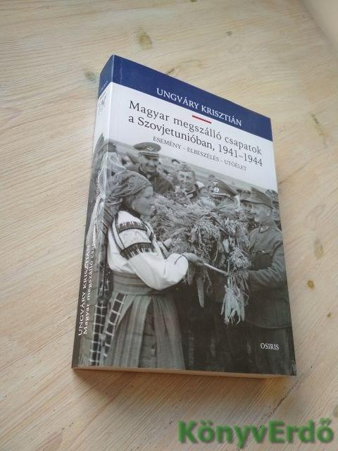 Ungváry Krisztián: Magyar megszálló csapatok a Szovjetunióban, 1941–1944